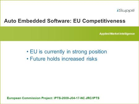 Applied Market Intelligence Auto Embedded Software: EU Competitiveness European Commission Project: IPTS-2009-J04-17-NC JRC/IPTS EU is currently in strong.