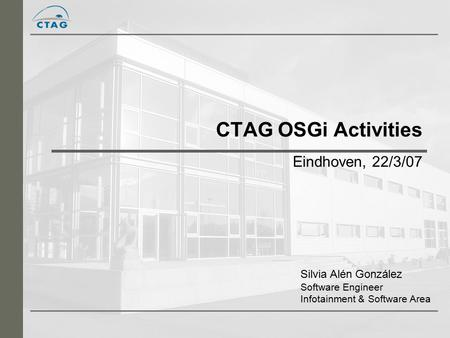 CTAG OSGi Activities Eindhoven, 22/3/07 Silvia Alén González Software Engineer Infotainment & Software Area.