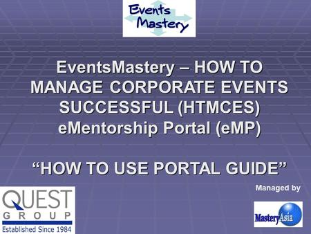 "EventsMastery – HOW TO MANAGE CORPORATE EVENTS SUCCESSFUL (HTMCES) eMentorship Portal (eMP) ""HOW TO USE PORTAL GUIDE"" Managed by."
