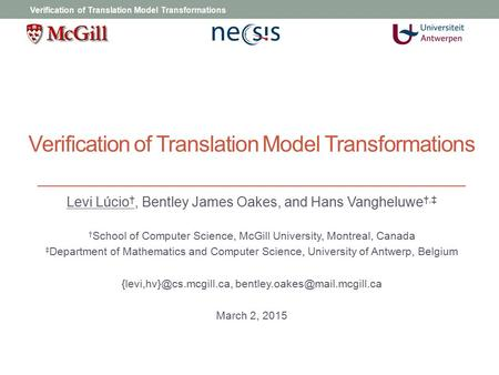 Verification of Translation Model Transformations Levi Lúcio †, Bentley James Oakes, and Hans Vangheluwe †,‡ † School of Computer Science, McGill University,