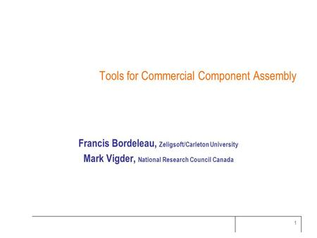 1 Tools for Commercial Component Assembly Francis Bordeleau, Zeligsoft/Carleton University Mark Vigder, National Research Council Canada.