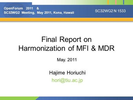 Final Report on Harmonization of MFI & MDR Hajime Horiuchi May. 2011 SC32WG2 N 1533 OpenForum 2011 & SC32WG2 Meeting, May 2011, Kona, Hawaii.