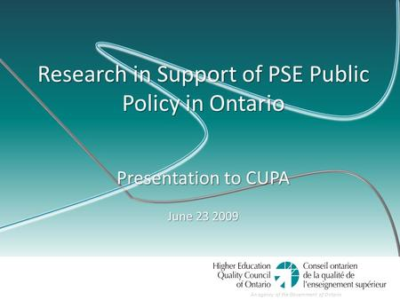 An agency of the Government of Ontario Research in Support of PSE Public Policy in Ontario Presentation to CUPA June 23 2009.