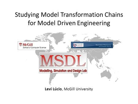 Studying Model Transformation Chains for Model Driven Engineering Levi Lúcio, McGill University.
