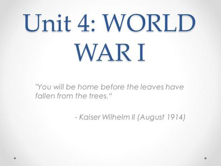 "Unit 4: WORLD WAR I You will be home before the leaves have fallen from the trees."" - Kaiser Wilhelm II (August 1914)"