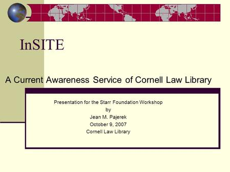InSITE A Current Awareness Service of Cornell Law Library Presentation for the Starr Foundation Workshop by Jean M. Pajerek October 9, 2007 Cornell Law.