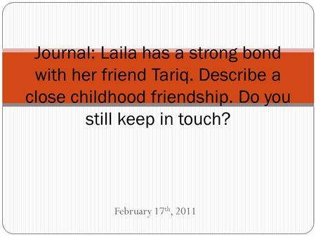 February 17 th, 2011 Journal: Laila has a strong bond with her friend Tariq. Describe a close childhood friendship. Do you still keep in touch?
