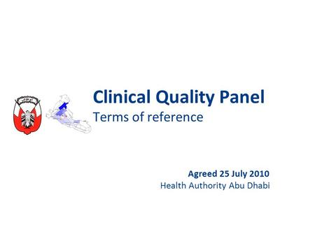 Clinical Quality Panel Terms of reference Agreed 25 July 2010 Health Authority Abu Dhabi.