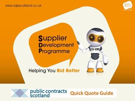 Quick Quote Guide. Welcome to the Supplier Development Programme Quick Quote is an online quotation facility that enables public sector buyers to obtain.