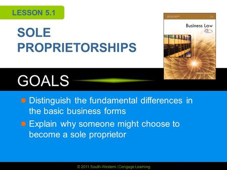 © 2011 South-Western | Cengage Learning GOALS LESSON 5.1 SOLE PROPRIETORSHIPS Distinguish the fundamental differences in the basic business forms Explain.