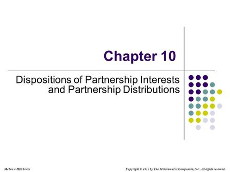 Chapter 10 Dispositions of Partnership Interests and Partnership Distributions Copyright © 2013 by The McGraw-Hill Companies, Inc. All rights reserved.