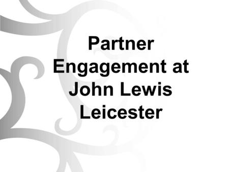 Partner Engagement at John Lewis Leicester. Introductions John Lewis Leicester - Background Our Culture New Branch Opening – Our Journey Ongoing Partner.