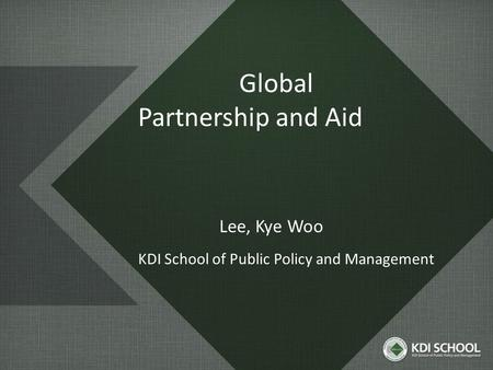 Global Partnership and Aid Lee, Kye Woo KDI School of Public Policy and Management.