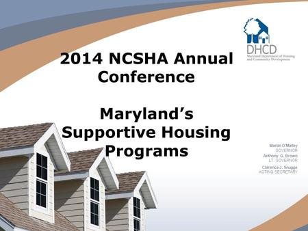 2014 NCSHA Annual Conference Maryland's Supportive Housing Programs Martin O'Malley GOVERNOR Anthony G. Brown LT. GOVERNOR Clarence J. Snuggs ACTING SECRETARY.
