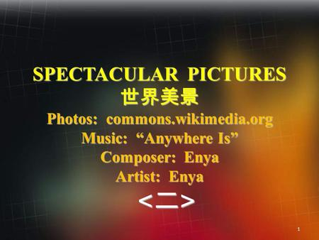 "1 SPECTACULAR PICTURES 世界美景 Photos: commons.wikimedia.org Music: ""Anywhere Is"" Composer: Enya Artist: Enya <二>"