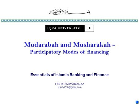 1 1 Essentials of Islamic Banking and Finance IRSHAD AHMAD AIJAZ Mudarabah and Musharakah - Participatory Modes of financing.