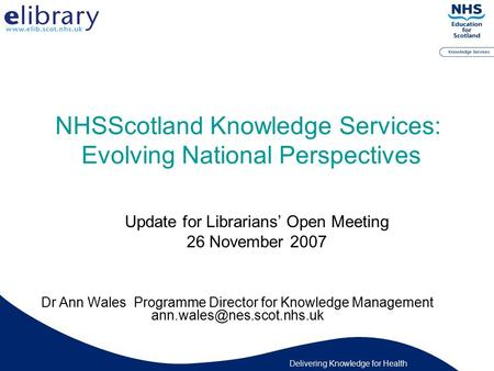 Delivering Knowledge for Health NHSScotland Knowledge Services: Evolving National Perspectives Dr Ann Wales Programme Director for Knowledge Management.