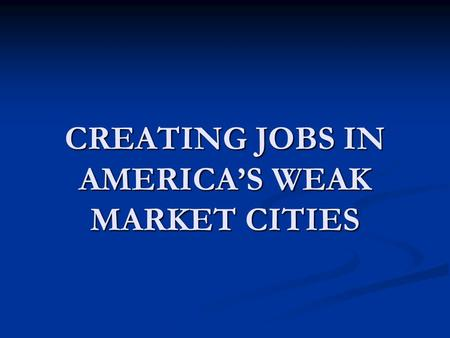 CREATING JOBS IN AMERICA'S WEAK MARKET CITIES. BACKGROUND 60% of all jobs in America are in suburbs, not central cities. 60% of all jobs in America are.
