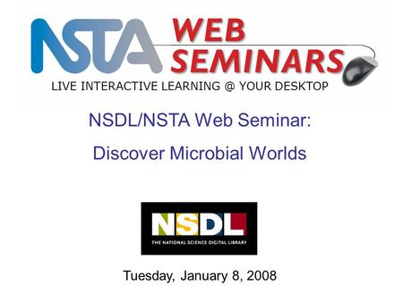 LIVE INTERACTIVE YOUR DESKTOP Tuesday, January 8, 2008 NSDL/NSTA Web Seminar: Discover Microbial Worlds.