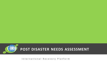 POST DISASTER NEEDS ASSESSMENT I n t e r n a t I o n a l R e c o v e r y P l a t f o r m.