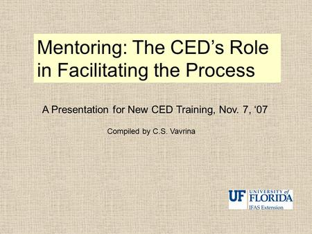 Mentoring: The CED's Role in Facilitating the Process A Presentation for New CED Training, Nov. 7, '07 Compiled by C.S. Vavrina.