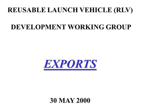 REUSABLE LAUNCH VEHICLE (RLV) DEVELOPMENT WORKING GROUPEXPORTS 30 MAY 2000.
