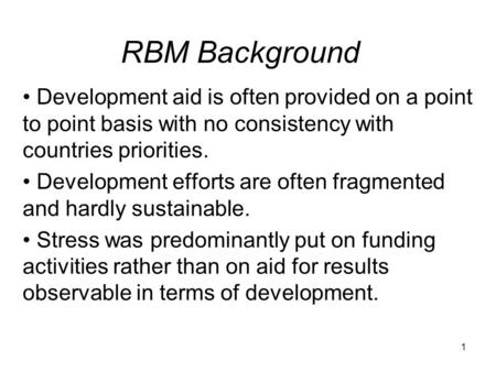 1 RBM Background Development aid is often provided on a point to point basis with no consistency with countries priorities. Development efforts are often.