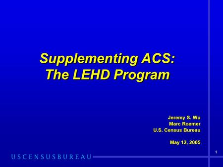 1 Supplementing ACS: The LEHD Program Jeremy S. Wu Marc Roemer U.S. Census Bureau May 12, 2005 Jeremy S. Wu Marc Roemer U.S. Census Bureau May 12, 2005.