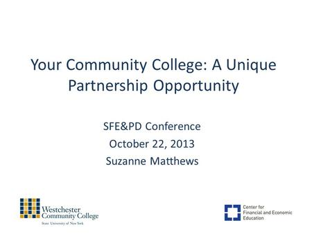 Your Community College: A Unique Partnership Opportunity SFE&PD Conference October 22, 2013 Suzanne Matthews.