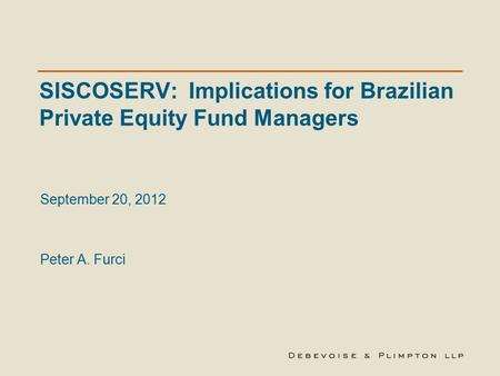 SISCOSERV: Implications for Brazilian Private Equity Fund Managers September 20, 2012 Peter A. Furci.