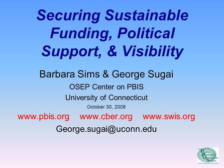 Securing Sustainable Funding, Political Support, & Visibility Barbara Sims & George Sugai OSEP Center on PBIS University of Connecticut October 30, 2008.