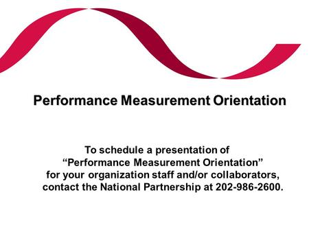 "Performance Measurement Orientation To schedule a presentation of ""Performance Measurement Orientation"" for your organization staff and/or collaborators,"
