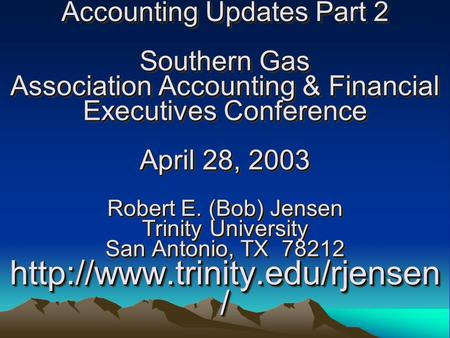 Accounting Updates Part 2 Southern Gas Association Accounting & Financial Executives Conference April 28, 2003 Robert E. (Bob) Jensen Trinity University.