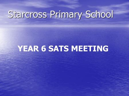 Starcross Primary School YEAR 6 SATS MEETING. Aims of the meeting: to inform you about Year 6 SATs to inform you about Year 6 SATs to encourage you to.