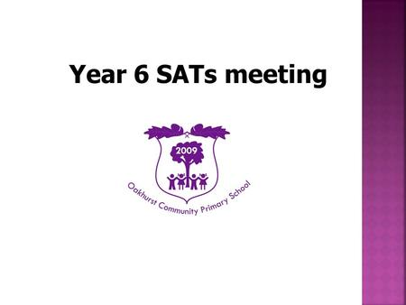 Year 6 SATs meeting.  To inform you about Year 6 SATs  To encourage you to support your child to achieve their best.