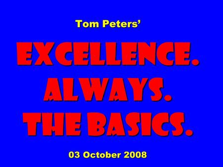 Tom Peters' EXCELLENCE. ALWAYS. The Basics. 03 October 2008.