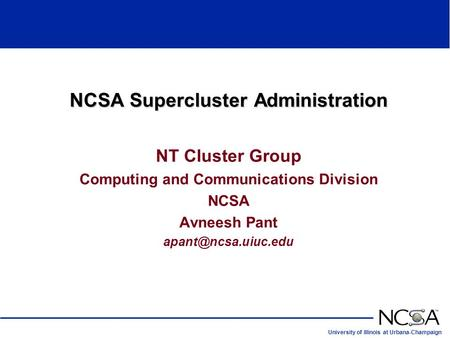 University of Illinois at Urbana-Champaign NCSA Supercluster Administration NT Cluster Group Computing and Communications Division NCSA Avneesh Pant
