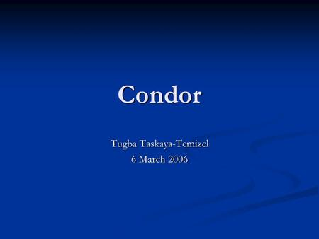 Condor Tugba Taskaya-Temizel 6 March 2006. What is Condor Technology? Condor is a high-throughput distributed batch computing system that provides facilities.