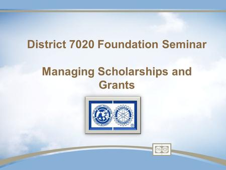 District 7020 Foundation Seminar Managing Scholarships and Grants.