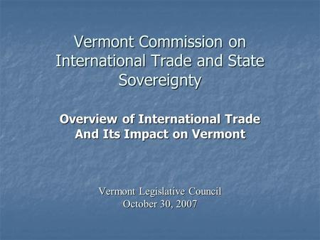 Vermont Commission on International Trade and State Sovereignty Overview of International Trade And Its Impact on Vermont Vermont Legislative Council October.