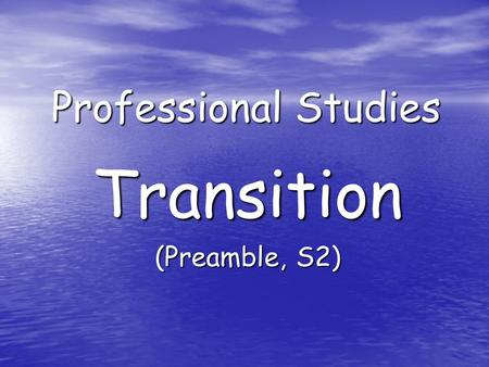 Professional Studies Transition (Preamble, S2). Aims: Develop understanding of: Transfer of information teacher – teacher Transfer of information teacher.