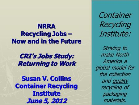NRRA Recycling Jobs – Now and in the Future CRI's Jobs Study: Returning to Work Susan V. Collins Container Recycling Institute June 5, 2012 Container Recycling.