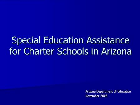 Special Education Assistance for Charter Schools in Arizona Arizona Department of Education November 2006.