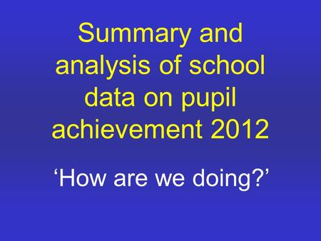 Summary and analysis of school data on pupil achievement 2012 'How are we doing?'
