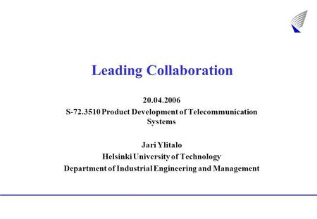 Leading Collaboration 20.04.2006 S-72.3510 Product Development of Telecommunication Systems Jari Ylitalo Helsinki University of Technology Department of.