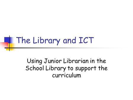 The Library and ICT Using Junior Librarian in the School Library to support the curriculum.