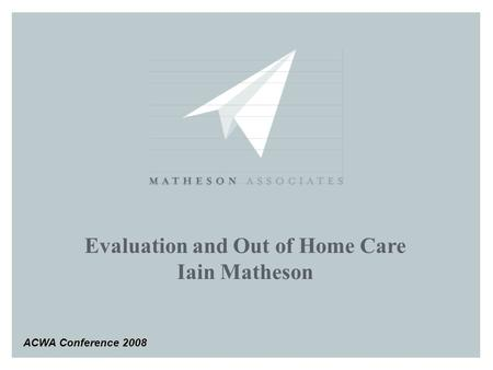 Evaluation and Out of Home Care Iain Matheson ACWA Conference 2008.