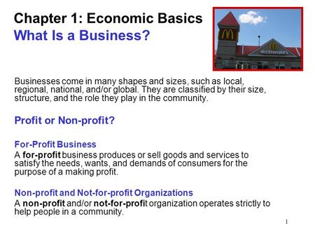 1 Chapter 1: Economic Basics What Is a Business? Businesses come in many shapes and sizes, such as local, regional, national, and/or global. They are classified.