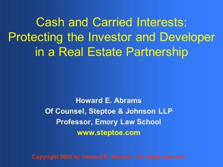 Cash and Carried Interests: Protecting the Investor and Developer in a Real Estate Partnership Howard E. Abrams Of Counsel, Steptoe & Johnson LLP Professor,