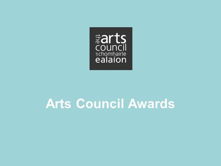 Arts Council Awards. What is the Arts Council? Statutory Agency Arts Act 2003 Department of Art, Heritage and Gaeltacht Council Staff.